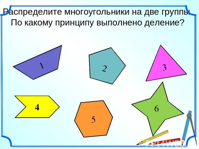 Распределите многоугольники на две группы. По какому принципу выполнено деление? 1 5 2 3 6 4