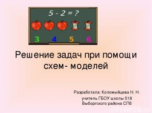 Решение задач при помощи схем- моделей Разработала: Коломыйцева Н. Н. учитель ГБ