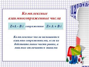 Комплексные взаимносопряженные числа Z=А - В i сопряженное Z= А + В i Комплексны