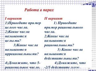 Работа в парах I вариант 1)Приведите пример целого числа. 2)Какие числа называют