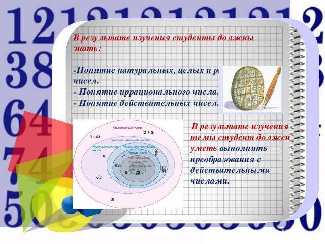 В результате изучения темы студент должен уметь выполнять преобразования с действительными числами. В результате изучения студенты должны знать: -Понятие натуральных, целых и рациональных чисел. - Понятие иррационального числа. - Понятие действитель…