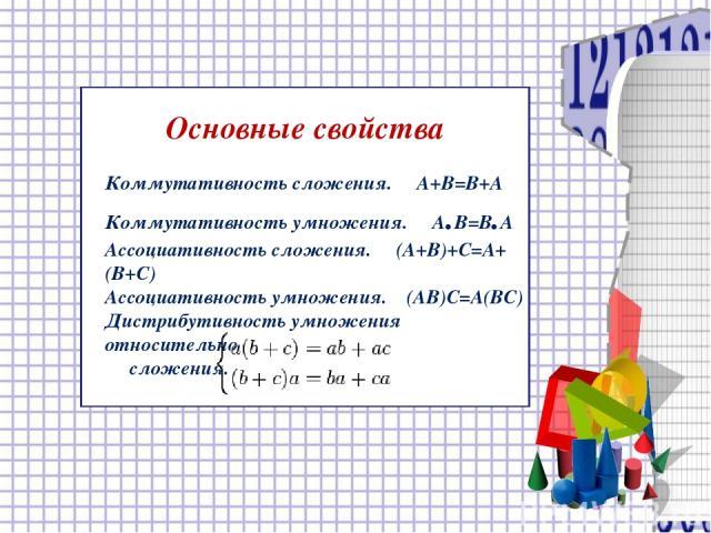 Основные свойства Коммутативность сложения. A+B=B+A Коммутативность умножения. A.B=B.A Ассоциативность сложения. (A+B)+C=A+(B+C) Ассоциативность умножения. (AB)C=A(BC) Дистрибутивность умножения относительно сложения.