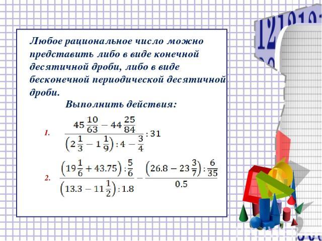 Любое рациональное число можно представить либо в виде конечной десятичной дроби, либо в виде бесконечной периодической десятичной дроби. Выполнить действия: 1. 2.