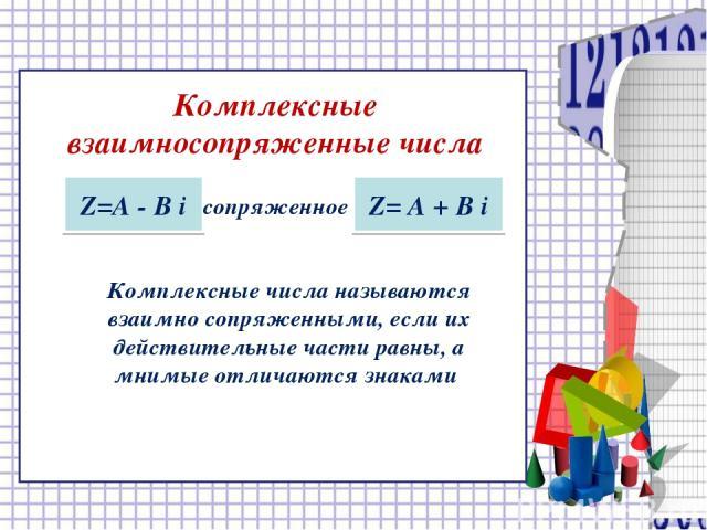 Комплексные взаимносопряженные числа Z=А - В i сопряженное Z= А + В i Комплексные числа называются взаимно сопряженными, если их действительные части равны, а мнимые отличаются знаками