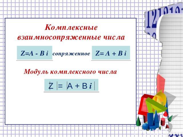 Модуль комплексного числа Комплексные взаимносопряженные числа Z=А - В i сопряженное Z= А + В i Z = A + B i