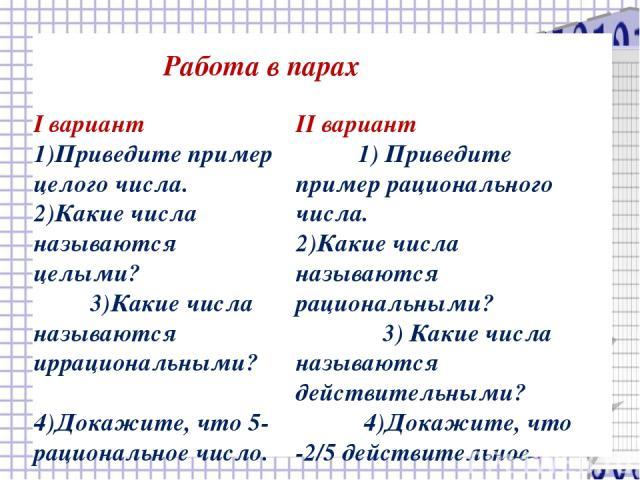 Работа в парах I вариант 1)Приведите пример целого числа. 2)Какие числа называются целыми? 3)Какие числа называются иррациональными? 4)Докажите, что 5-рациональное число. II вариант 1) Приведите пример рационального числа. 2)Какие числа называются р…