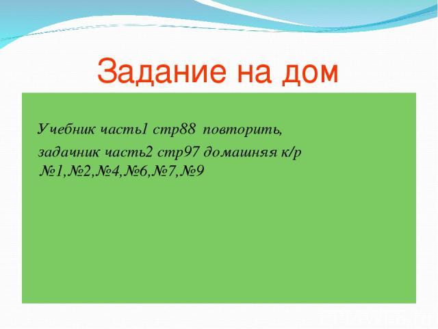 Задание на дом Учебник часть1 стр88 повторить, задачник часть2 стр97 домашняя к/р №1,№2,№4,№6,№7,№9