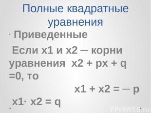 Полные квадратные уравнения Приведенные Если х1 и х2 ─ корни уравнения х2 + px +
