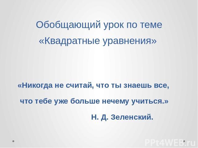 Обобщающий урок по теме «Квадратные уравнения» «Никогда не считай, что ты знаешь все, что тебе уже больше нечему учиться.» Н. Д. Зеленский.