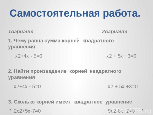 Самостоятельная работа. 1вариант 2вариант 1. Чему равна сумма корней квадратного уравнения х2+4х - 5=0 х2 + 5х +3=0 2. Найти произведение корней квадратного уравнения х2+4х - 5=0 х2 + 5х +3=0 3. Сколько корней имеет квадратное уравнение 2х2+5х-7=0 9…