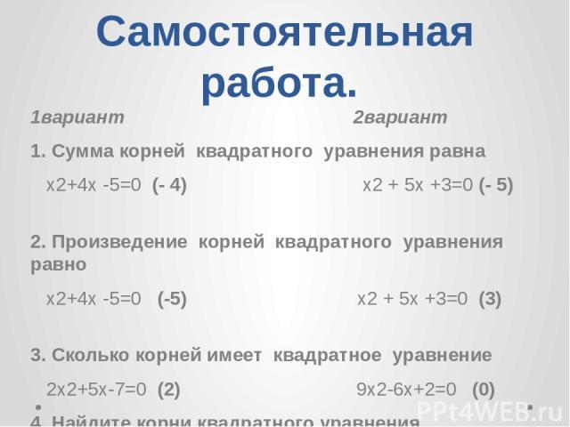 Самостоятельная работа. 1вариант 2вариант 1. Сумма корней квадратного уравнения равна х2+4х -5=0 (- 4) х2 + 5х +3=0 (- 5) 2. Произведение корней квадратного уравнения равно х2+4х -5=0 (-5) х2 + 5х +3=0 (3) 3. Сколько корней имеет квадратное уравнени…