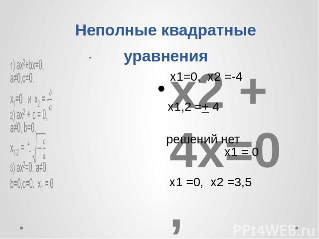 Неполные квадратные уравнения  х2 + 4x=0 , х2 – 16 = 0, 3x2 + 10 =0 , 5x2 =0, 2x2 - 7x = 0, . х1=0, x2 =-4 х1,2 =+ 4 решений нет x1 = 0 x1 =0, x2 =3,5