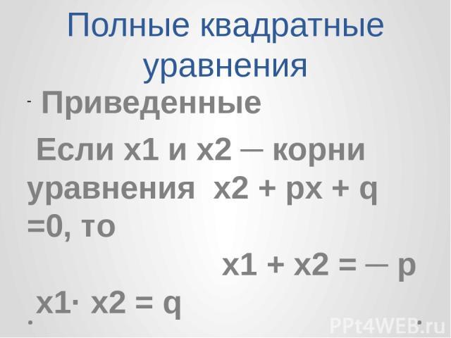Полные квадратные уравнения Приведенные Если х1 и х2 ─ корни уравнения х2 + px + q =0, то x1 + x2 = ─ p х1· x2 = q Теорема Виета: Сумма корней приведенного квадратного уравнения равна второму коэффициенту, взятому с противоположным знаком, а произве…