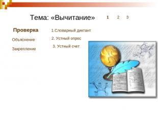 Тема: «Вычитание» 1 2 3 Проверка Объяснение Закрепление 1.Словарный диктант 2. У