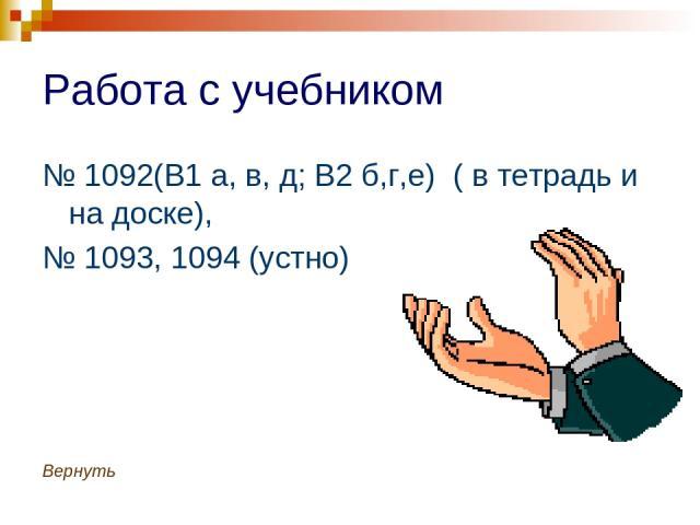 Работа с учебником № 1092(В1 а, в, д; В2 б,г,е) ( в тетрадь и на доске), № 1093, 1094 (устно) Вернуть
