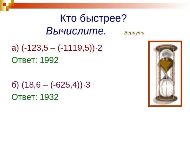 Кто быстрее? Вычислите. Вернуть а) (-123,5 – (-1119,5))·2 Ответ: 1992 б) (18,6 – (-625,4))·3 Ответ: 1932