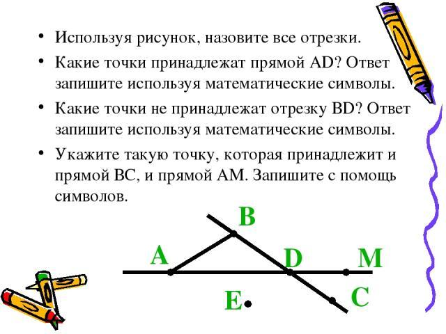Используя рисунок, назовите все отрезки. Какие точки принадлежат прямой АD? Ответ запишите используя математические символы. Какие точки не принадлежат отрезку ВD? Ответ запишите используя математические символы. Укажите такую точку, которая принадл…