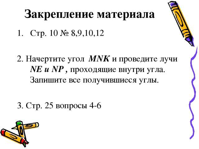 Закрепление материала Стр. 10 № 8,9,10,12 2. Начертите угол МNК и проведите лучи NЕ и NР , проходящие внутри угла. Запишите все получившиеся углы. 3. Стр. 25 вопросы 4-6