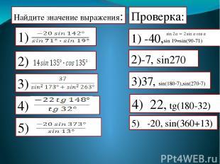 Найдите значение выражения: Проверка: 1) -40,sin 19=sin(90-71) 2)-7, sin270 3)37