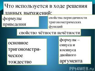 Что используется в ходе решения данных выражений: формулы приведения свойство чё