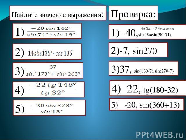 Найдите значение выражения: Проверка: 1) -40,sin 19=sin(90-71) 2)-7, sin270 3)37, sin(180-7),sin(270-7) 4) 22, tg(180-32) 5) -20, sin(360+13) 2) 4) 5)