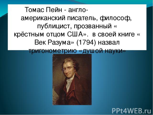 Томас Пейн - англо- американскийписатель,философ,публицист, прозванный «крёстным отцом США». в своей книге «Век Разума» (1794) назвал тригонометрию «душой науки»