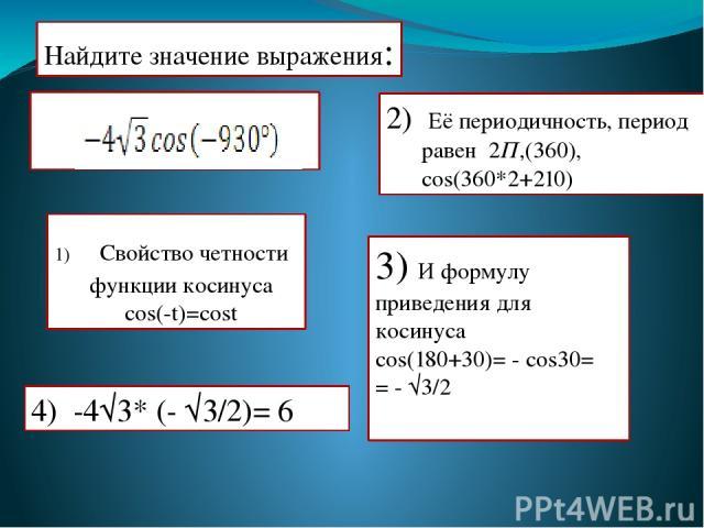 Найдите значение выражения: 2) Её периодичность, период равен 2П,(360), cos(360*2+210) 3) И формулу приведения для косинуса cos(180+30)= - cos30= = - √3/2 4) -4√3* (- √3/2)= 6 Свойство четности функции косинуса cos(-t)=cost