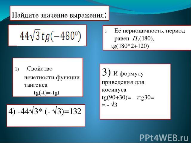 Найдите значение выражения: Её периодичность, период равен П,(180), tg(180*2+120) 3) И формулу приведения для косинуса tg(90+30)= - ctg30= = - √3 4) -44√3* (- √3)=132 Свойство нечетности функции тангенса tg(-t)=-tgt