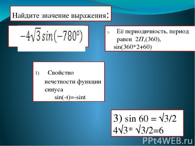 Найдите значение выражения: Её периодичность, период равен 2П,(360), sin(360*2+60) 3) sin 60 = √3/2 4√3* √3/2=6 Свойство нечетности функции синуса sin(-t)=-sint