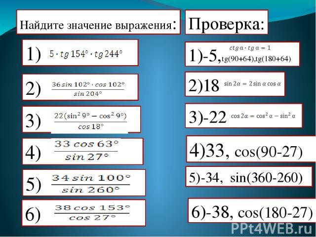 Найдите значение выражения: Проверка: 1)-5,tg(90+64),tg(180+64) 2)18 3)-22 6)-38, cos(180-27) 4)33, cos(90-27) 5)-34, sin(360-260) 2) 4) 5)