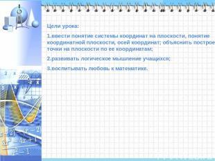Цели урока: ввести понятие системы координат на плоскости, понятие координатной