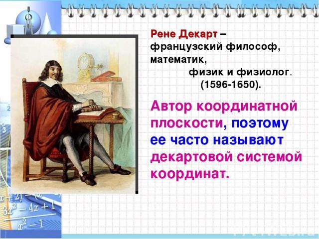 Рене Декарт – французский философ, математик, физик и физиолог. (1596-1650). Автор координатной плоскости, поэтому ее часто называют декартовой системой координат.