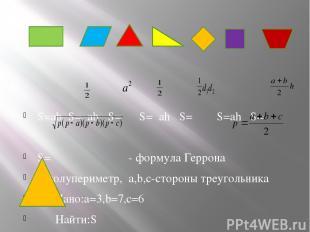 S=ab S= ab S= S= ah S= S=ah S= S= - формула Геррона p-полупериметр, a,b,c-сторон
