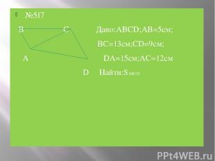 №517 B C Дано:ABCD;AB=5см; BC=13см;CD=9см; А DA=15см;AC=12см D Найти:SABCD