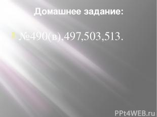 Домашнее задание: №490(в),497,503,513.