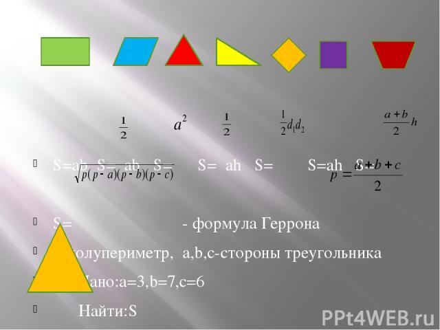 S=ab S= ab S= S= ah S= S=ah S= S= - формула Геррона p-полупериметр, a,b,c-стороны треугольника Дано:а=3,b=7,с=6 Найти:S