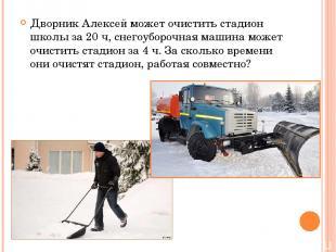 Дворник Алексей может очистить стадион школы за 20 ч, снегоуборочная машина може