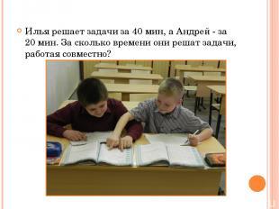 Илья решает задачи за 40 мин, а Андрей - за 20 мин. За сколько времени они решат