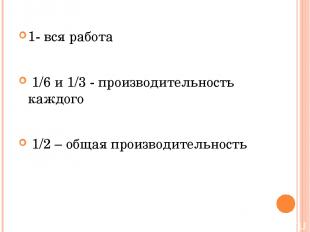 1- вся работа 1/6 и 1/3 - производительность каждого 1/2 – общая производительно