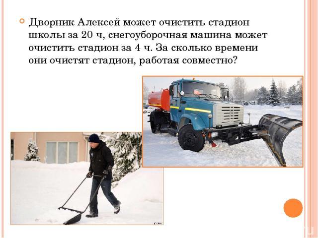 Дворник Алексей может очистить стадион школы за 20 ч, снегоуборочная машина может очистить стадион за 4 ч. За сколько времени они очистят стадион, работая совместно?