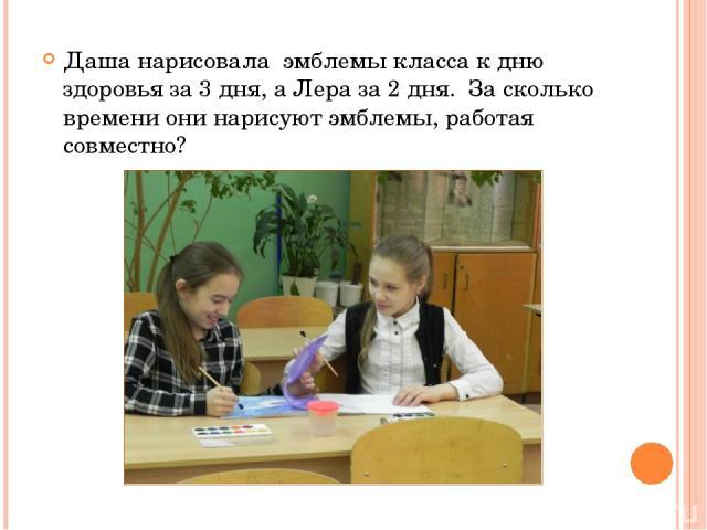Даша нарисовала эмблемы класса к дню здоровья за 3 дня, а Лера за 2 дня. За сколько времени они нарисуют эмблемы, работая совместно?