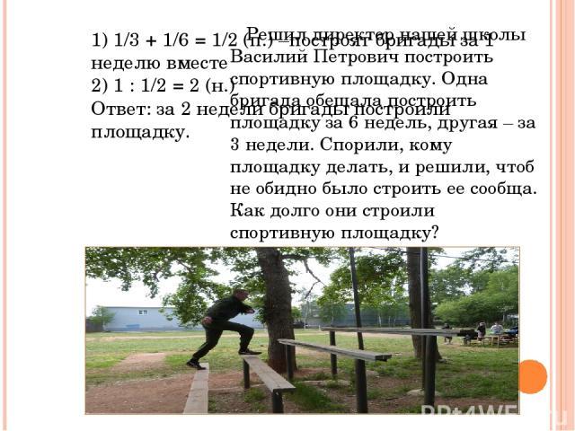 Решил директор нашей школы Василий Петрович построить спортивную площадку. Одна бригада обещала построить площадку за 6 недель, другая – за 3 недели. Спорили, кому площадку делать, и решили, чтоб не обидно было строить ее сообща. Как долго они строи…