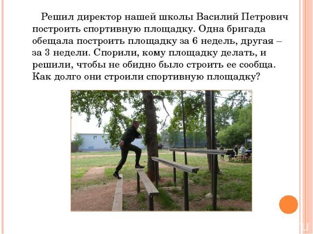 Решил директор нашей школы Василий Петрович построить спортивную площадку. Одна бригада обещала построить площадку за 6 недель, другая – за 3 недели. Спорили, кому площадку делать, и решили, чтобы не обидно было строить ее сообща. Как долго они стро…