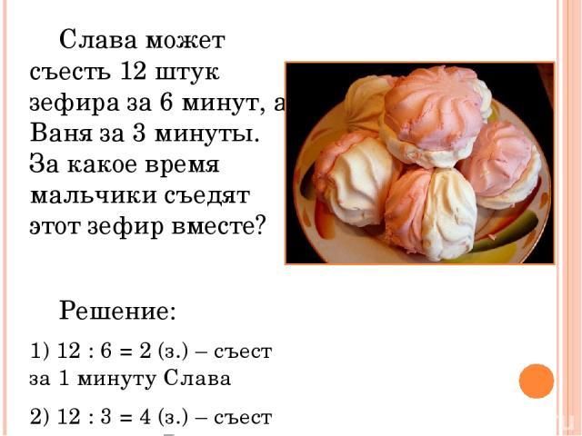 Слава может съесть 12 штук зефира за 6 минут, а Ваня за 3 минуты. За какое время мальчики съедят этот зефир вместе? Решение: 1) 12 : 6 = 2 (з.) – съест за 1 минуту Слава 2) 12 : 3 = 4 (з.) – съест за 1 минуту Ваня 3) 2 + 4 = 6 (з.) – за 1 минуту вме…