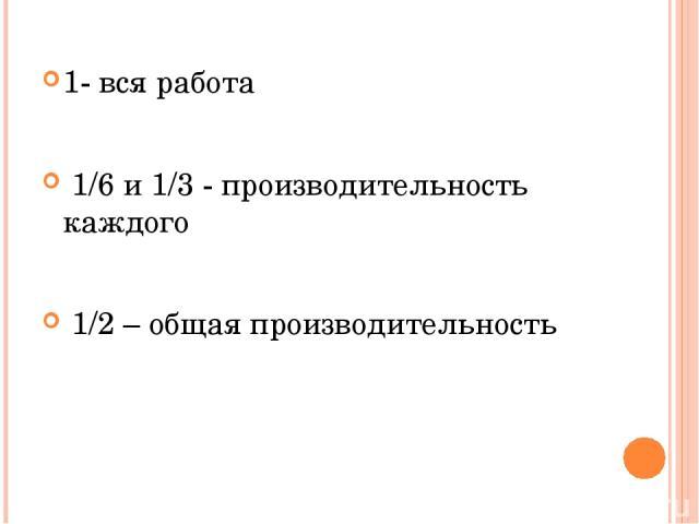 1- вся работа 1/6 и 1/3 - производительность каждого 1/2 – общая производительность