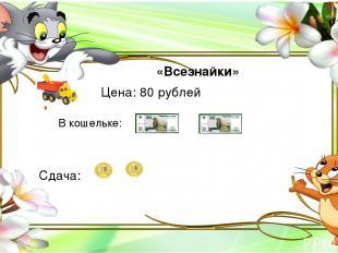 «Всезнайки» Цена: 80 рублей Сдача: В кошельке: