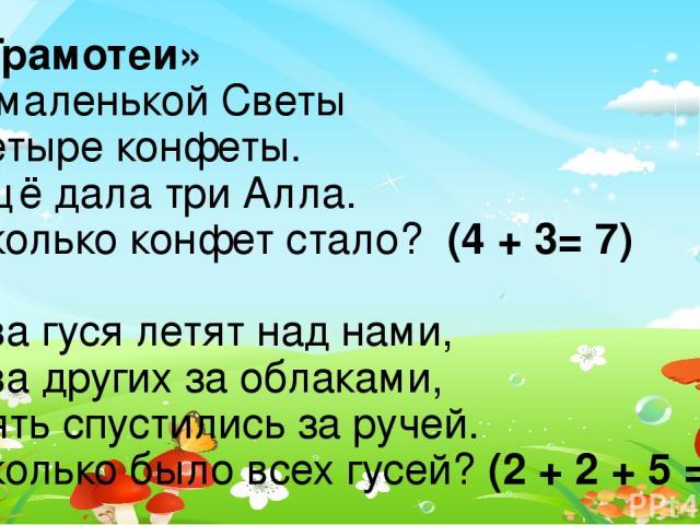 «Грамотеи» У маленькой Светы Четыре конфеты. Ещё дала три Алла. Сколько конфет стало? (4 + 3= 7) Два гуся летят над нами, Два других за облаками, Пять спустились за ручей. Сколько было всех гусей? (2 + 2 + 5 = 9)