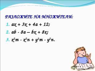 РАЗЛОЖИТЕ НА МНОЖИТЕЛИ: ах + 3х + 4а + 12; аb - 8а – bх + 8х; x2m - x2n + y2m -