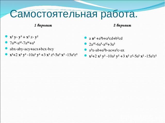 Самостоятельная работа. 1 вариант х2 у- у3 + х2 z- у2 7a20-a15-7a10+a5 abx-aby-acy+acx+bcx-bcy х2+2 х2 у2 -10a2 у2 +3 х2 z2-5a2 х2 -15a2z2 2 вариант a в3 +a3b+a2cd+b2cd 2a15-6a5-a12+3a2 a2x-ab+a2b-ac+a2c-ax х2+2 х2 у2 -10a2 у2 +3 х2 z2-5a2 х2 -15a2z2