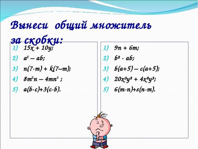 Вынеси общий множитель за скобки: 15х + 10y; a2 – ab; n(7-m) + k(7–m); 8m2n – 4mn3 ; a(b-c)+3(c-b). 9n + 6m; b² - ab; b(a+5) – c(a+5); 20x³y² + 4x²y³; 6(m-n)+s(n-m).